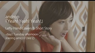 androp『Yeah! Yeah! Yeah!』Lefty Hand Covers? Short Story -day2 Tuesday afternoon starring ami