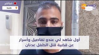 من طنجة:أول شاهد لي عندو تفاصيل وأسرار عن قضية قتل الطفل عدنان بعد اختطافه واغتصابه وذبحه