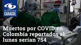 Muertos por COVID en Colombia reportados el lunes serían 754, incluyendo a Valle y Cundinamarca