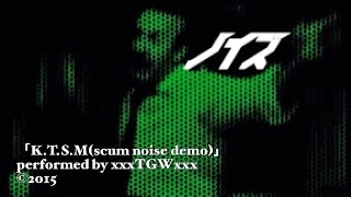 TGW - 「K.T.S.M」(scum noise demo) PV 5min ver.