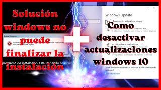 windows no puede finalizar la instalacion y desactivando actualizaciones de windows 10