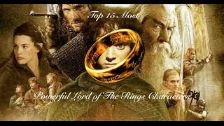 Top 15 Most Powerful Lord of the Rings Characters (All 3 Movies)
