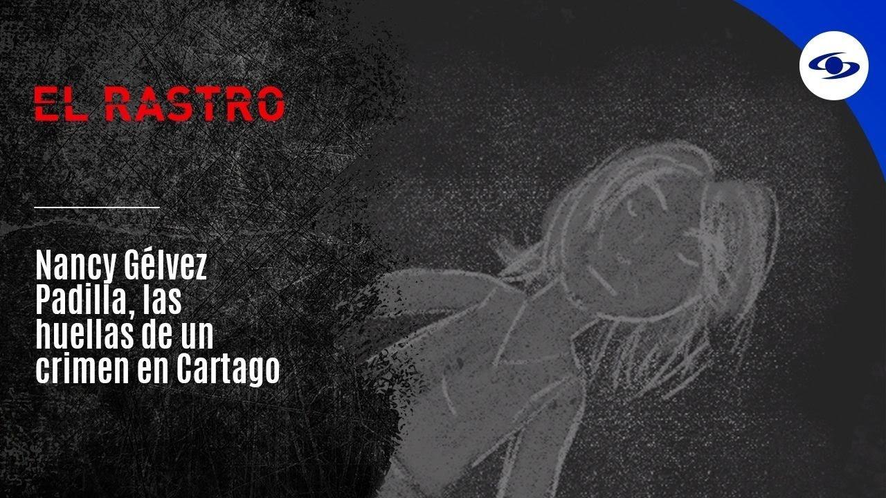 Nancy Gélvez Padilla, las huellas de un crimen en Cartago - El Rastro
