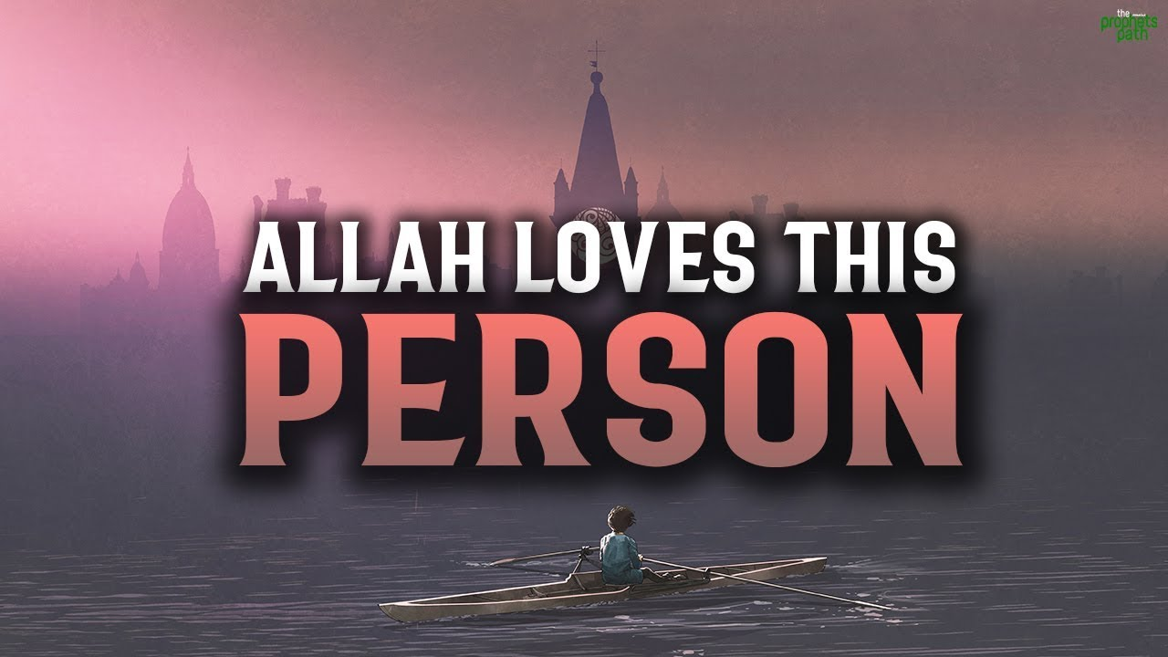 ALLAH LOVES THIS TYPE OF PERSON VERY MUCH