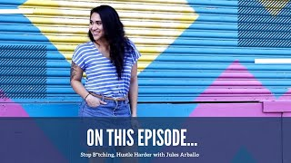 Stop B*tching, Hustle Harder with Jules Arballo