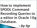 How to implement SPOOL Command Recording Queries to a editor in Oracle 10g Database