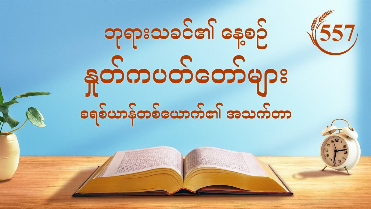"""ဘုရားသခင်၏ နေ့စဉ် နှုတ်ကပတ်တော်များ   """"သမ္မာတရားအား လိုက်စားခြင်းအားဖြင့်သာ စိတ်သဘောထား ပြောင်းလဲမှုတစ်ခုကို ရရှိနိုင်သည်""""   ကောက်နုတ်ချက် ၅၅၇"""