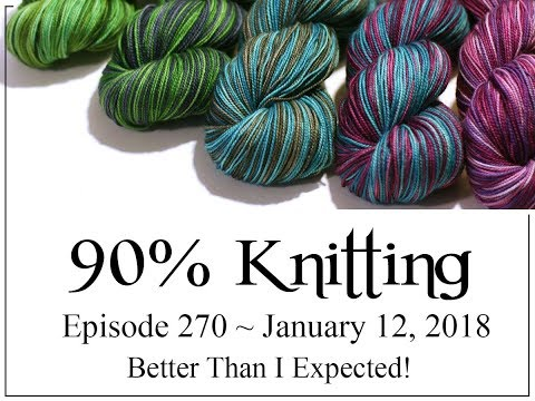 90% Knitting - Episode 270 - Better Than I Expected!