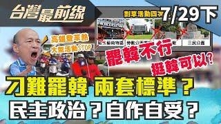【台灣最前線】刁難罷韓 兩套標準?民主政治?自作自受?2019.07.29(下)
