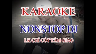 Karaoke lien khuc remix Chí Cốt Tâm Giao,em nghe gi không - Nam Anh-chuẩn best-Nonstop