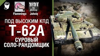 Т-62А - Суровый соло-рандомщик - Под высоким КПД №49 -  от Johniq и Flammingo [World of Tanks]