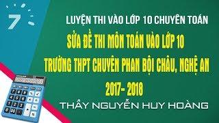 Sửa đề thi môn toán vào lớp 10 Trường THPT Chuyên Phan Bội Châu, Nghệ An 2017- 2018  | HỌC247