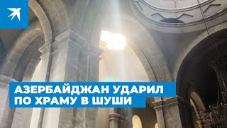 Азербайджан ударил по Храму Святого Христа Всеспасителя в Шуши