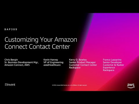 AWS re:Invent 2018: Customizing Your Amazon Connect Contact Center (BAP309)