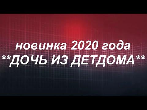 новинка 2020 года**ДОЧЬ ИЗ ДЕТДОМА** Русские мелодрамы