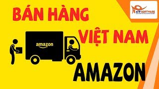 Hướng dẫn bán hàng  online Việt Nam trên Amazon