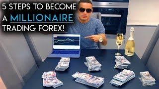 5 Steps To Become A Millionaire Trading Forex!