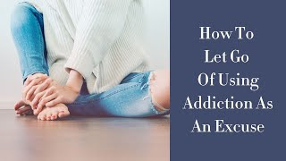 How To Let Go Of Using Addiction As An Excuse