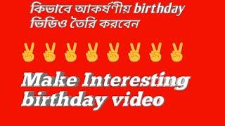 Make Interesting  birthday video. আকর্ষণীয় birthday ভিডিও তৈরি করুন।