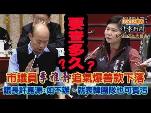 高雄市議員李雅靜追氣爆善款下落---議長許崑源嗆 : 如不辦氣爆善款案及慶富案、就表示韓國瑜的團隊也可貪污