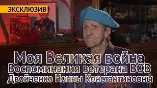 Эксклюзив. Моя Великая война. Воспоминания ветерана ВОВ Двойченко Нонны Константиновны