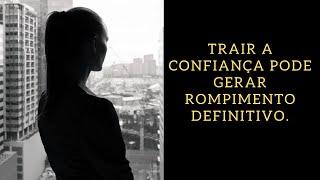 Trair a confiança pode gerar rompimento definitivo.