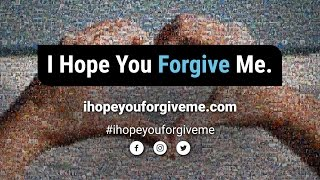 I HOPE YOU FORGIVE ME
