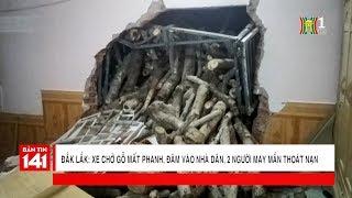 Đắk Lắk: Xe chở gỗ mất phanh, đâm vào nhà đân, 2 người may mắn thoát nạn | Nhật ký 141