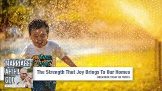 The Strength That Joy Brings To Our Homes