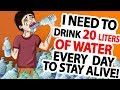 I Need to Drink 20 Liters of Water Every Day to Stay Alive!