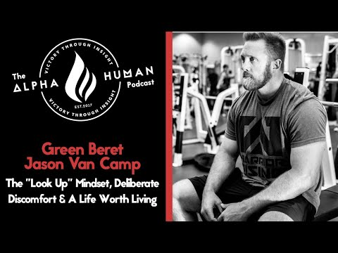 "Green Beret Jason Van Camp - The ""Look Up"" Mindset, Deliberate Discomfort & A Life Worth Living"