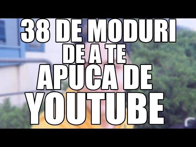 38 DE MODURI DE A TE APUCA DE YOUTUBE (PARODIE)
