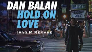 Dan Balan Hold On Love Ivan M Remake
