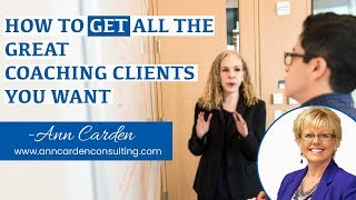 HOW TO GET ALL THE GREAT COACHING CLIENTS YOU WANT!