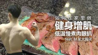 如何在家增肌做低温慢煮肉眼扒 -自制餐教程 feat. 林某大胸弟!