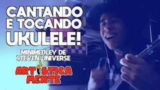 """Cantando e Tocando Ukulele! (""""Minimedley"""" de Steven Universe) - ARTISTICAMENTE"""
