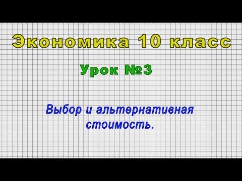Экономика 10 класс (Урок№3 - Выбор и альтернативная стоимость.)