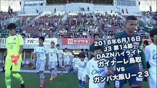 2018年6月16日 J3リーグ【第14節】ガイナーレ鳥取 vs ガンバ大阪U-23 DAZNハイライト