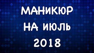 МАНИКЮР НА ИЮЛЬ 2018 | ЛЕТНИЙ МАНИКЮР 2018  | ДИЗАЙН НОГТЕЙ ГЕЛЬ ЛАКОМ