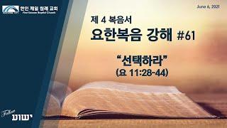 [한인 제일 침례 교회 Peachtree City] 요한복음 강해 #61 선택하라 (요 11:28-44)