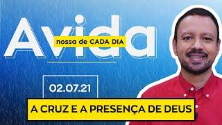 A CRUZ E A PRESENÇA DE DEUS /  A Vida Nossa de Cada Dia - 02/07/21