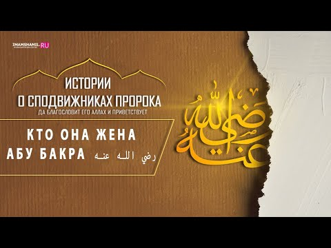 Кто она жена Абу-Бакра ( رضي الله عنه)? / Шамиль Гаджиев - имам мечети им. Имама Шамиля