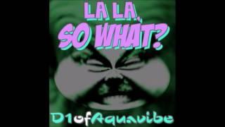D1ofaquavibe — La La, So What