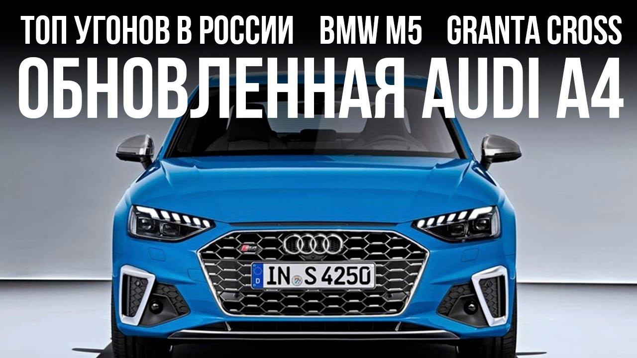 Обновленная Audi A4, самые угоняемые машины в РФ, Lada Granta Cross и... // Микроновости Май 19