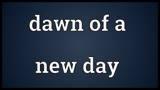 Dawn of a new day Meaning