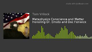 Metaphysics Conscience and Matter Honoring Dr. Emoto and Doc Fenwick
