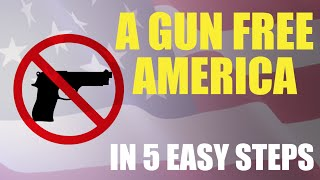 How to Create a Gun-Free America in 5 Easy Steps
