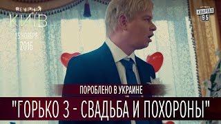 Горько 3 - Свадьба и похороны | Пороблено в Украине, пародия 2016