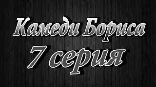 """""""Камеди Бориса 7 серия"""""""