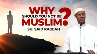 Why Should You Not Be Muslim? - Sh. Said Rageah